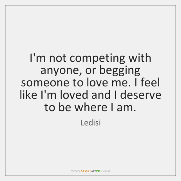 I'm not competing with anyone, or begging someone to love me. I ...