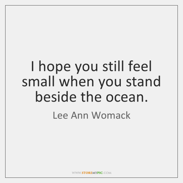 I hope you still feel small when you stand beside the ocean.