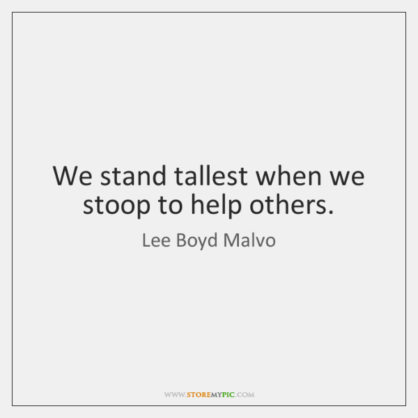 We stand tallest when we stoop to help others.