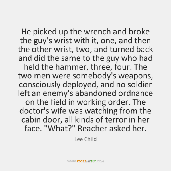 He picked up the wrench and broke the guy's wrist with it, ...