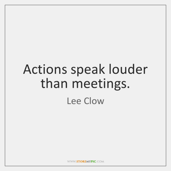 Actions speak louder than meetings.