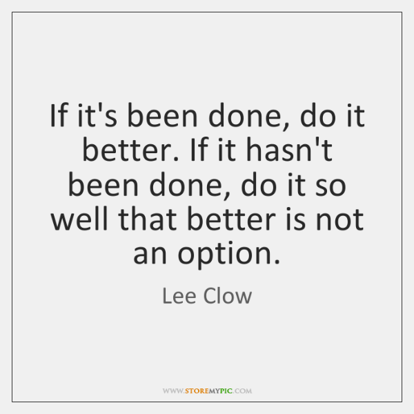 If it's been done, do it better. If it hasn't been done, ...