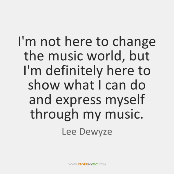 I'm not here to change the music world, but I'm definitely here ...