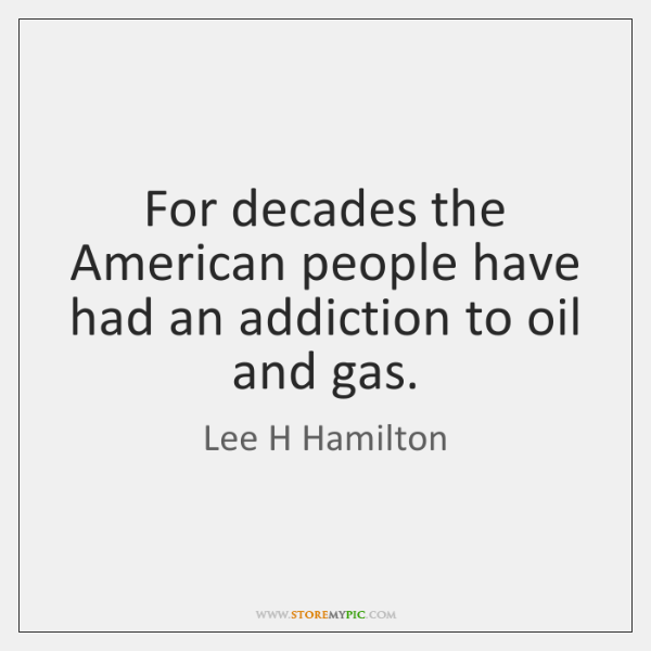 For decades the American people have had an addiction to oil and ...