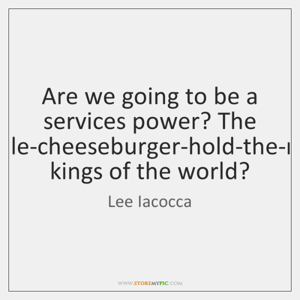 Are we going to be a services power? The double-cheeseburger-hold-the-mayo kings of ...