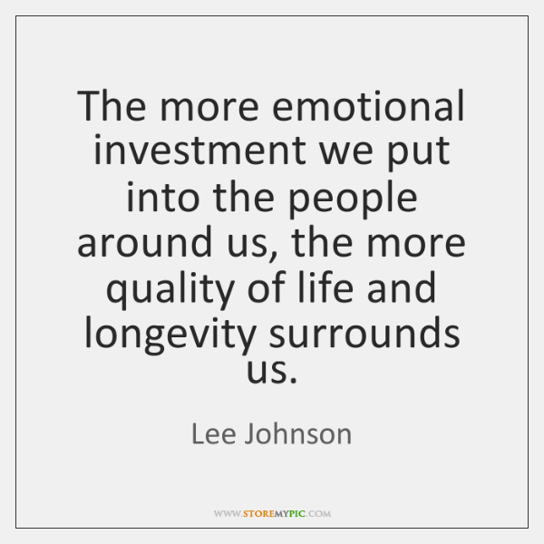 The more emotional investment we put into the people around us, the ...