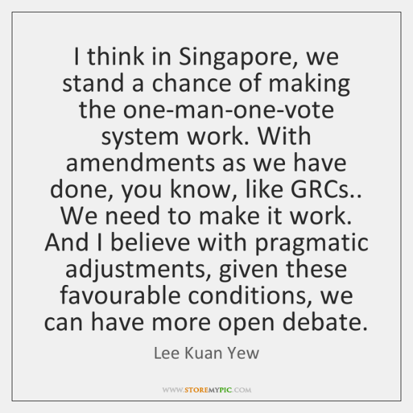 I think in Singapore, we stand a chance of making the one-man-one-vote ...