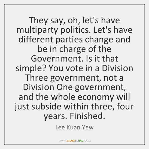 They say, oh, let's have multiparty politics. Let's have different parties change ...