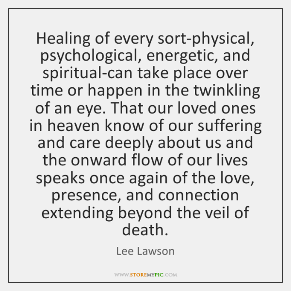 Healing of every sort-physical, psychological, energetic, and spiritual-can take place over time ...