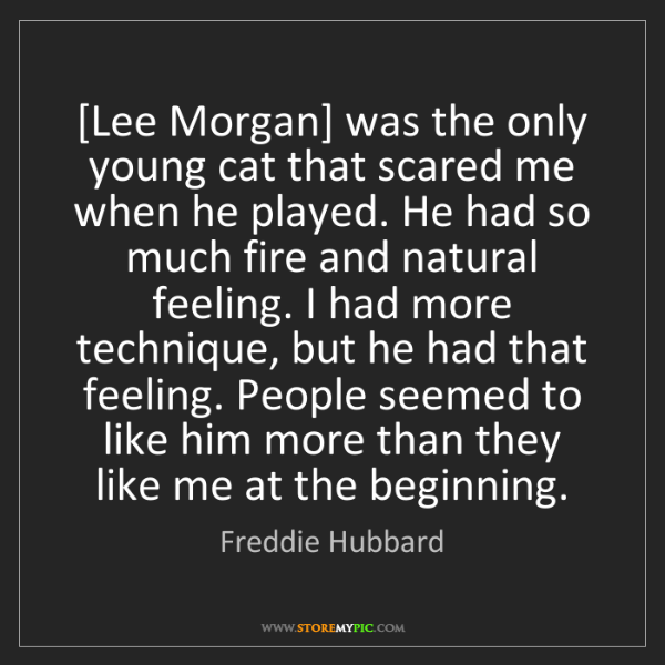 Freddie Hubbard: [Lee Morgan] was the only young cat that scared me when...