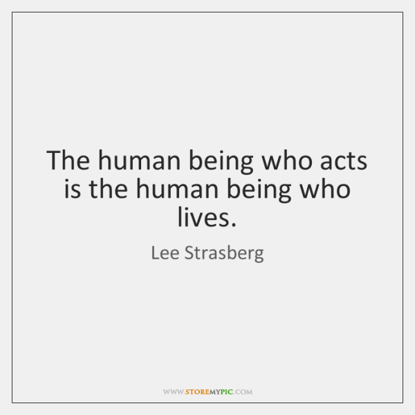 The human being who acts is the human being who lives.