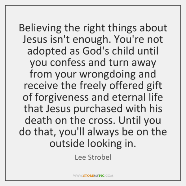 Believing the right things about Jesus isn't enough. You're not adopted as ...