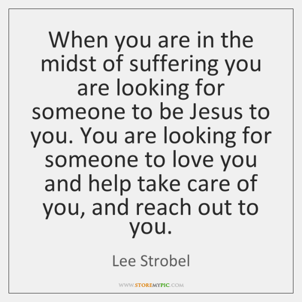 When you are in the midst of suffering you are looking for ...