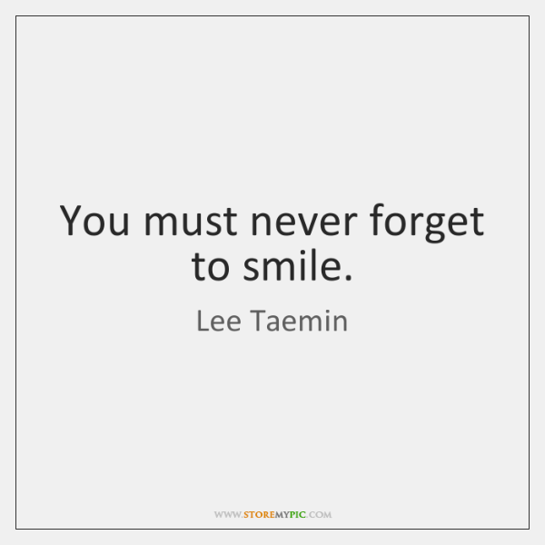 You must never forget to smile.