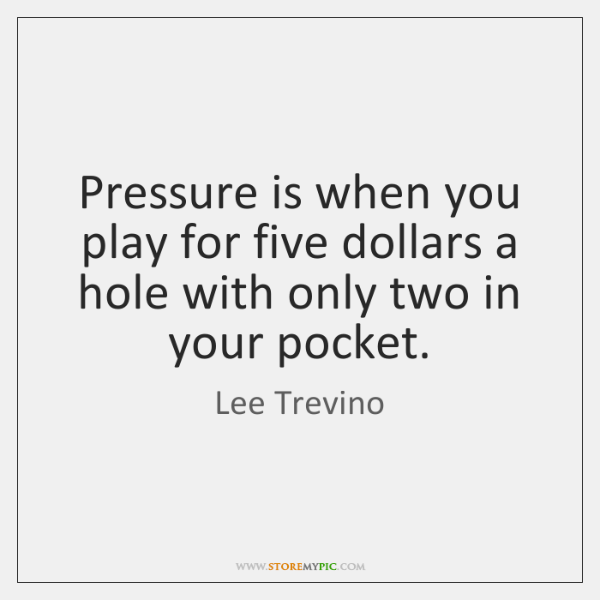 Pressure is when you play for five dollars a hole with only ...