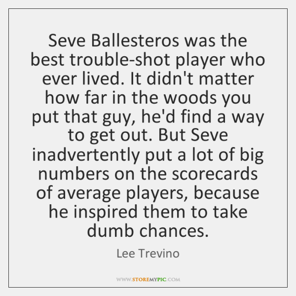 Seve Ballesteros was the best trouble-shot player who ever lived. It didn't ...