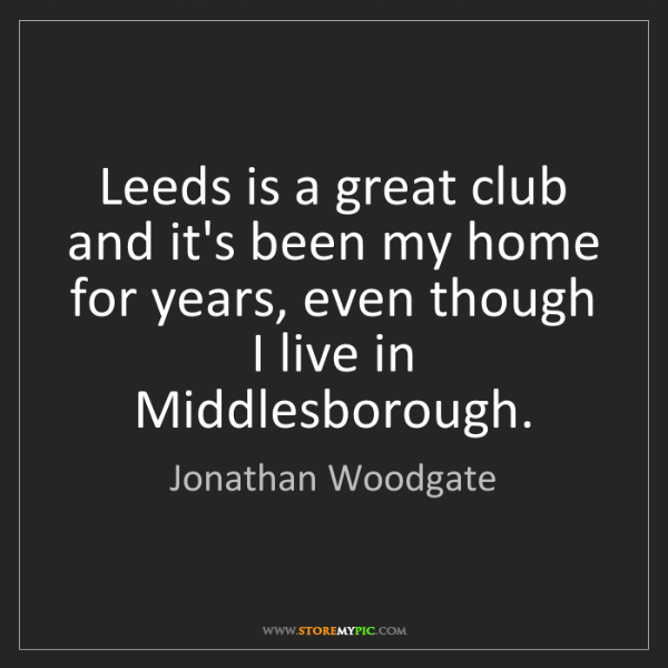 Jonathan Woodgate: Leeds is a great club and it's been my home for years,...