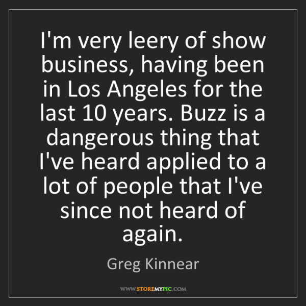 Greg Kinnear: I'm very leery of show business, having been in Los Angeles...