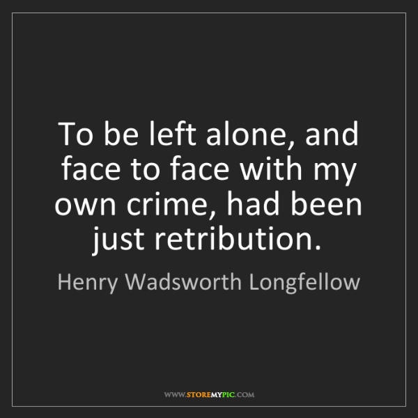 Henry Wadsworth Longfellow: To be left alone, and face to face with my own crime,...