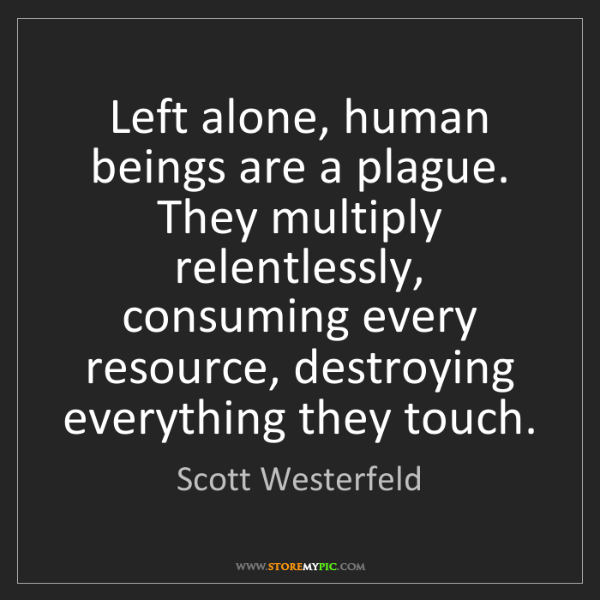 Scott Westerfeld: Left alone, human beings are a plague. They multiply...