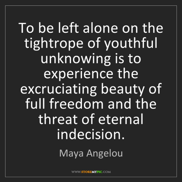 Maya Angelou: To be left alone on the tightrope of youthful unknowing...