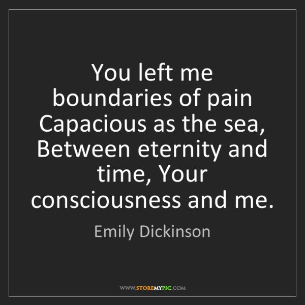 Emily Dickinson: You left me boundaries of pain Capacious as the sea,...