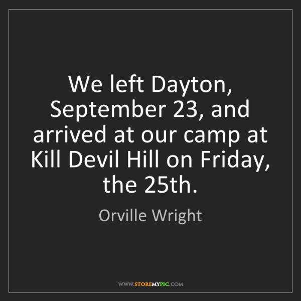 Orville Wright: We left Dayton, September 23, and arrived at our camp...
