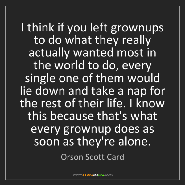 Orson Scott Card: I think if you left grownups to do what they really actually...