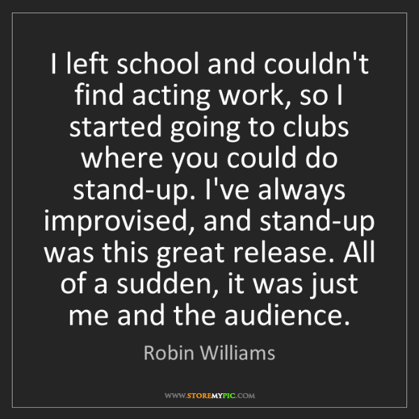 Robin Williams: I left school and couldn't find acting work, so I started...