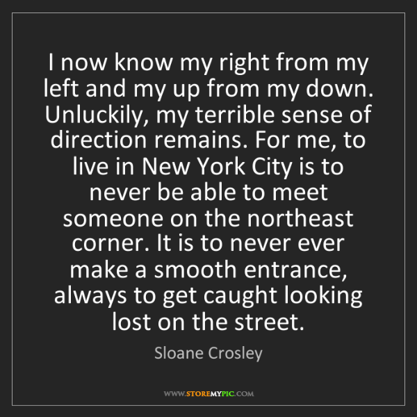 Sloane Crosley: I now know my right from my left and my up from my down....