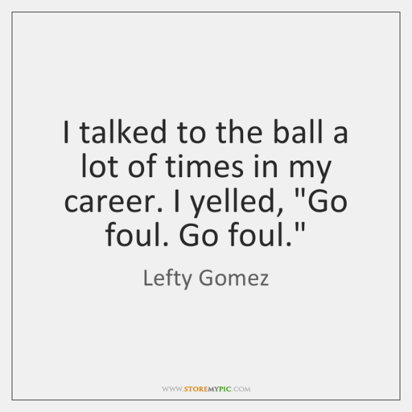 I talked to the ball a lot of times in my career. ...