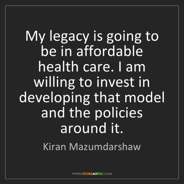 Kiran Mazumdarshaw: My legacy is going to be in affordable health care. I...