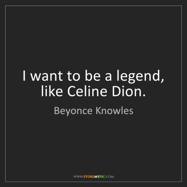 Beyonce Knowles: I want to be a legend, like Celine Dion.