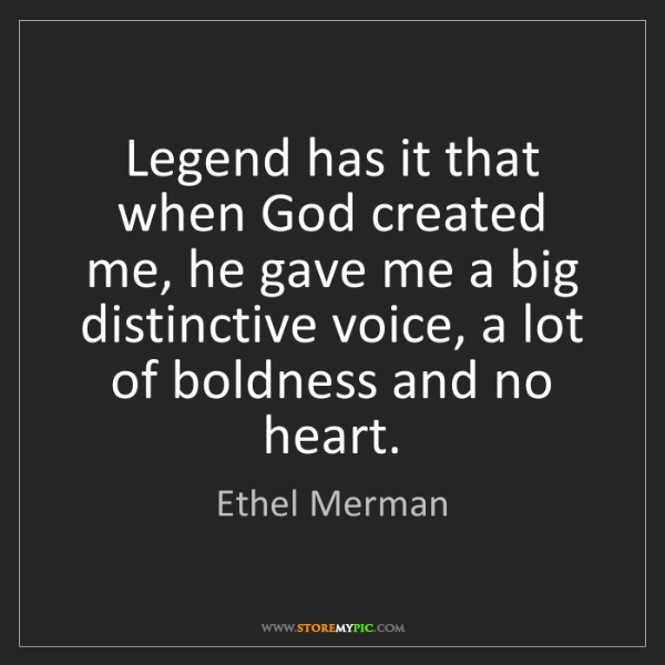 Ethel Merman: Legend has it that when God created me, he gave me a...