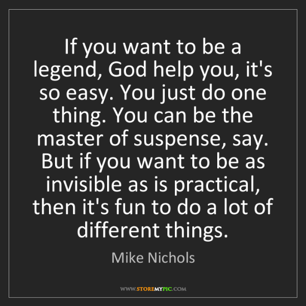 Mike Nichols: If you want to be a legend, God help you, it's so easy....