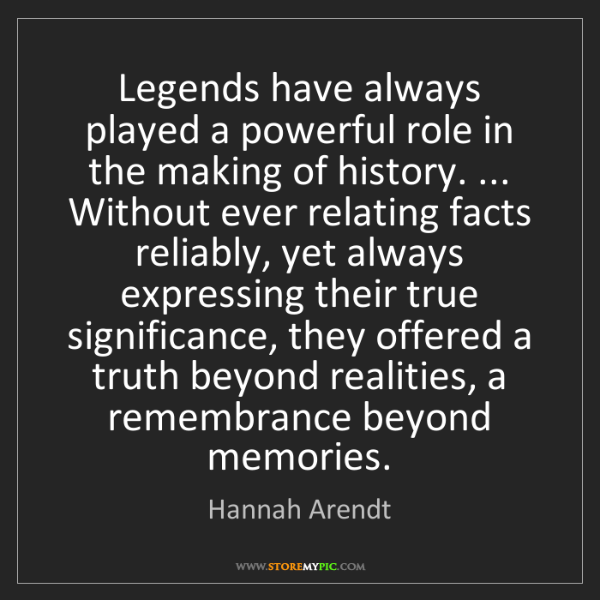 Hannah Arendt: Legends have always played a powerful role in the making...