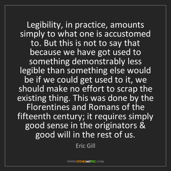 Eric Gill: Legibility, in practice, amounts simply to what one is...