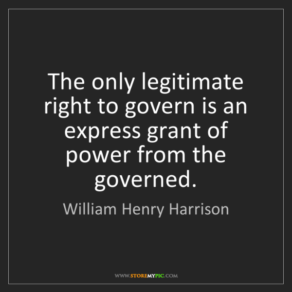 William Henry Harrison: The only legitimate right to govern is an express grant...