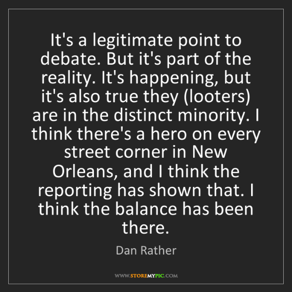 Dan Rather: It's a legitimate point to debate. But it's part of the...