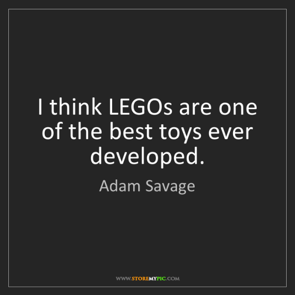 Adam Savage: I think LEGOs are one of the best toys ever developed.