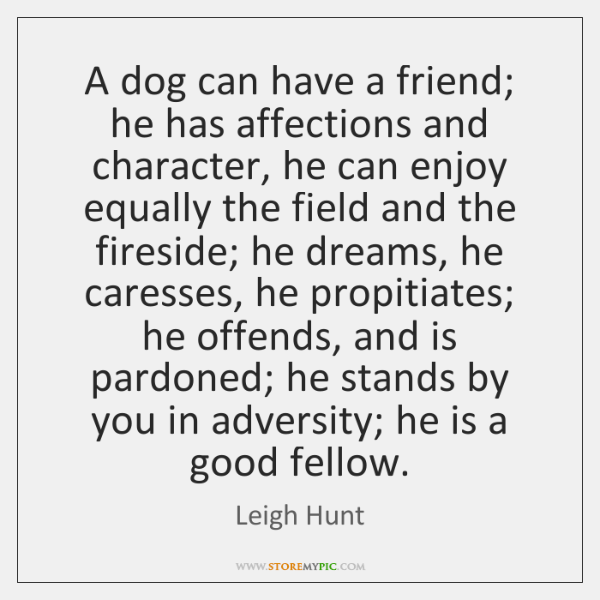 A dog can have a friend; he has affections and character, he ...