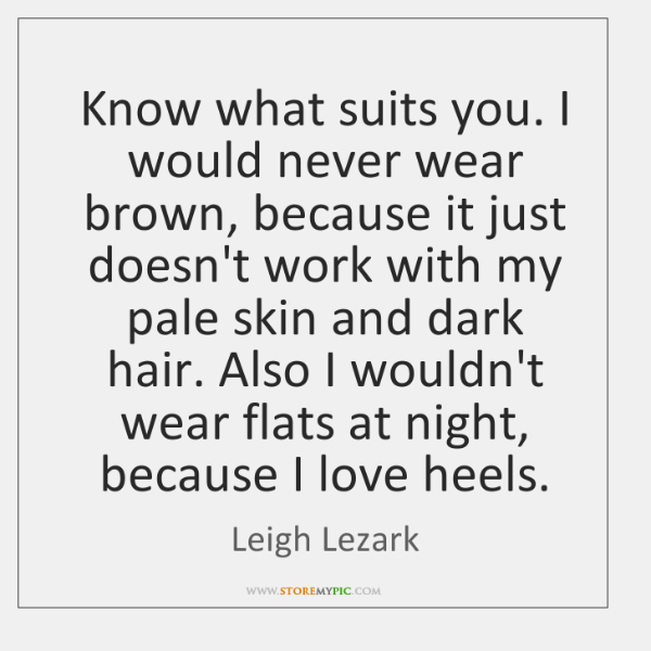 Know what suits you. I would never wear brown, because it just ...