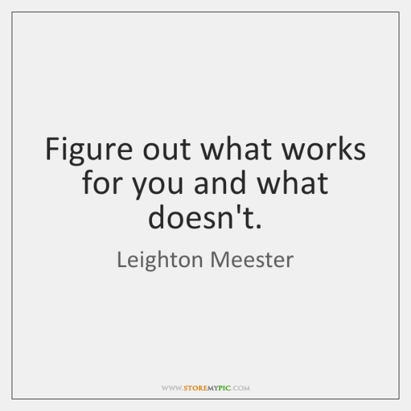 Figure out what works for you and what doesn't.
