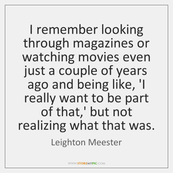 I remember looking through magazines or watching movies even just a couple ...