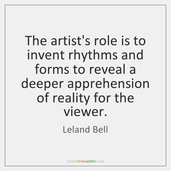 The artist's role is to invent rhythms and forms to reveal a ...
