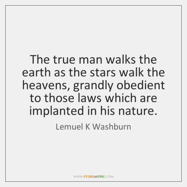 The true man walks the earth as the stars walk the heavens, ...