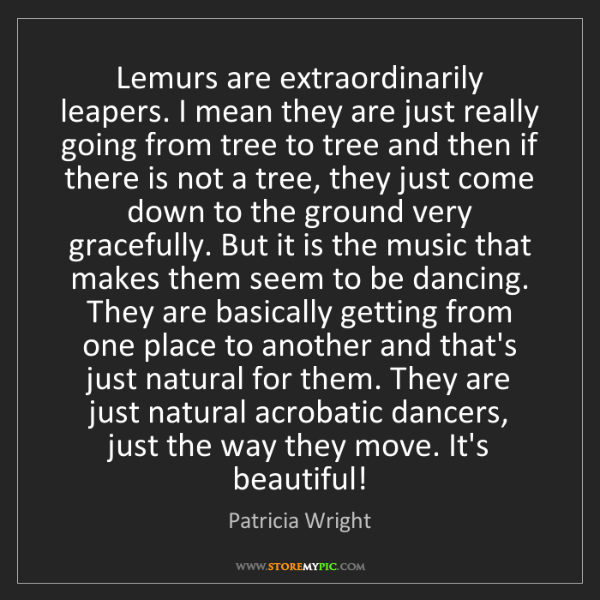 Patricia Wright: Lemurs are extraordinarily leapers. I mean they are just...