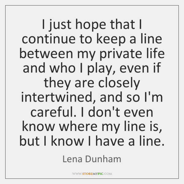 I just hope that I continue to keep a line between my ...