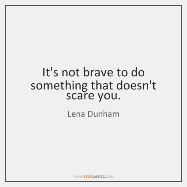 It's not brave to do something that doesn't scare you.
