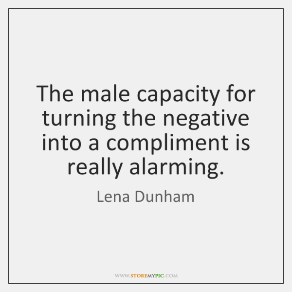 The male capacity for turning the negative into a compliment is really ...
